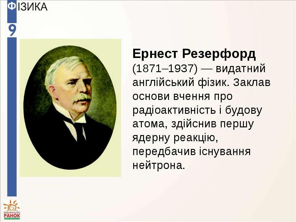 Ернест Резерфорд (1871–1937) — видатний англійський фізик. Заклав основи вчен...