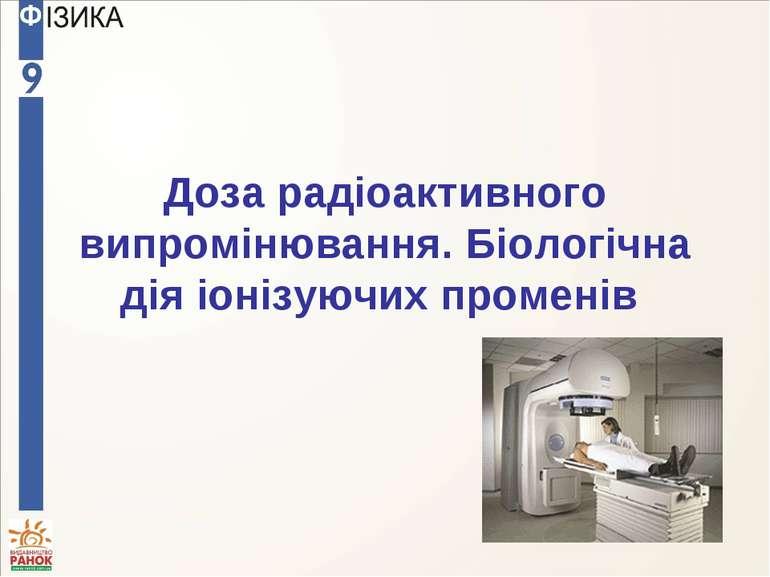 Доза радіоактивного випромінювання. Біологічна дія іонізуючих променів