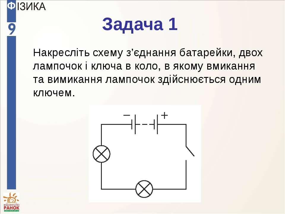 Задача 1 Накресліть схему з'єднання батарейки, двох лампочок і ключа в коло, ...