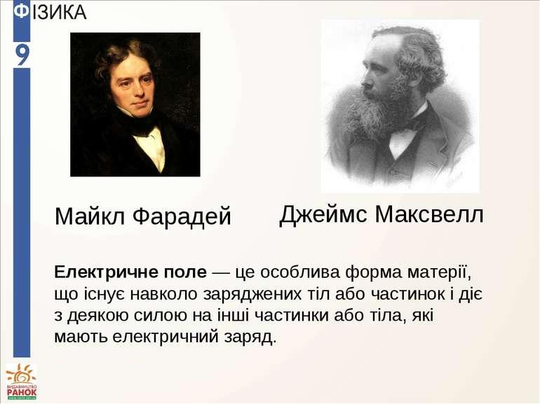 Майкл Фарадей Джеймс Максвелл Електричне поле — це особлива форма матерії, що...