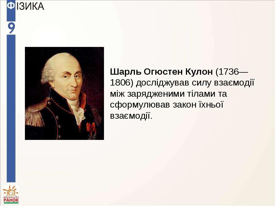 Шарль Огюстен Кулон (1736—1806) досліджував силу взаємодії між зарядженими ті...