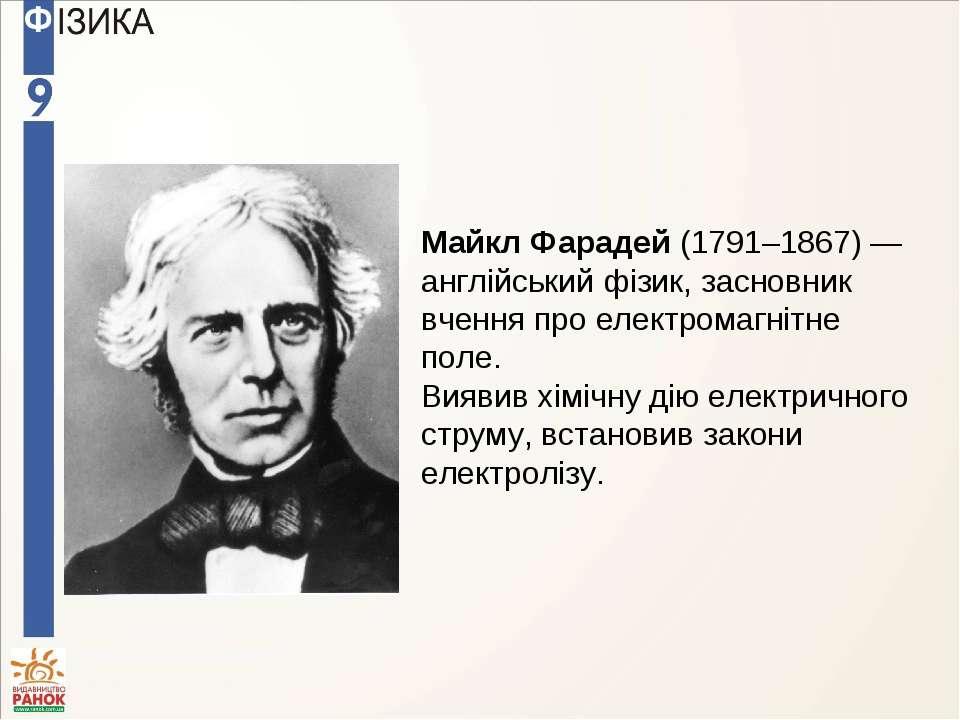 Майкл Фарадей (1791–1867) — англійський фізик, засновник вчення про електрома...