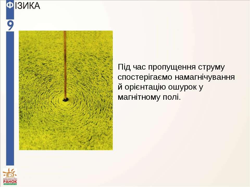 Під час пропущення струму спостерігаємо намагнічування й орієнтацію ошурок у ...
