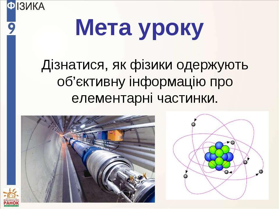 Мета уроку Дізнатися, як фізики одержують об'єктивну інформацію про елементар...