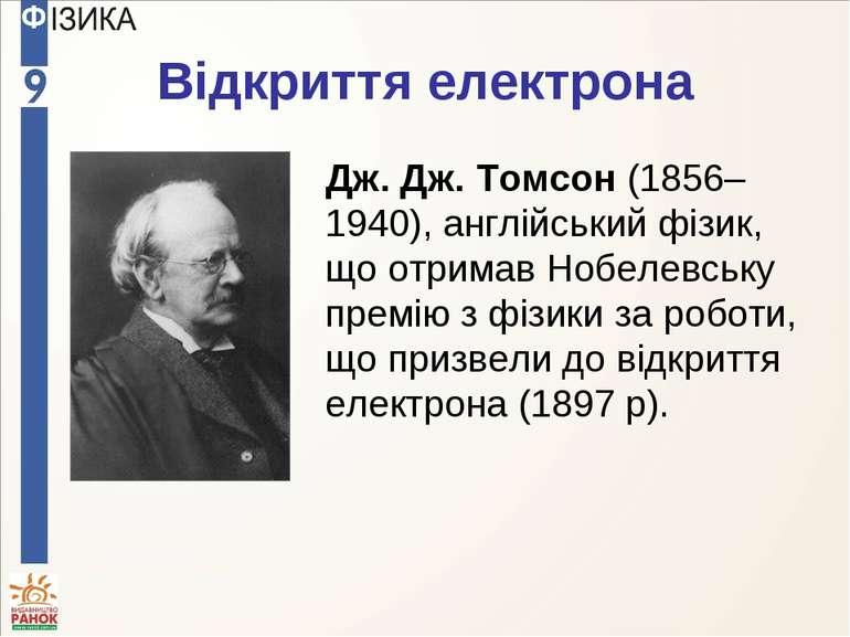 Відкриття електрона Дж. Дж. Томсон (1856–1940), англійський фізик, що отримав...