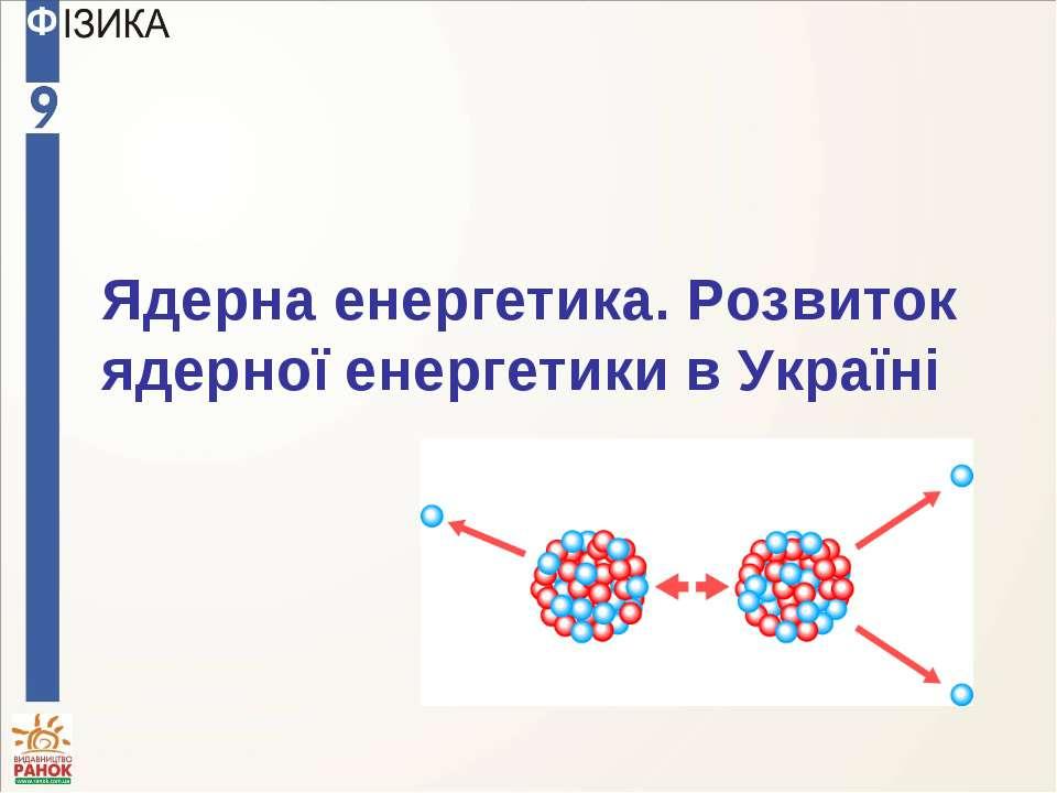 Ядерна енергетика. Розвиток ядерної енергетики в Україні