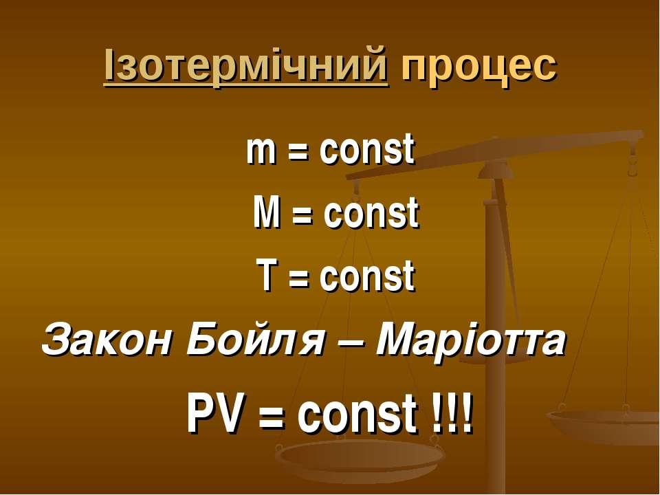 Ізотермічний процес m = const M = const T = const Закон Бойля – Маріотта PV =...