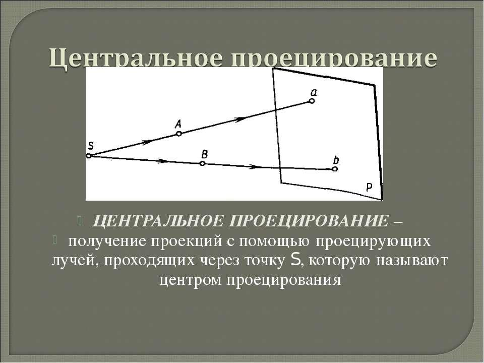 ЦЕНТРАЛЬНОЕ ПРОЕЦИРОВАНИЕ – получение проекций с помощью проецирующих лучей, ...