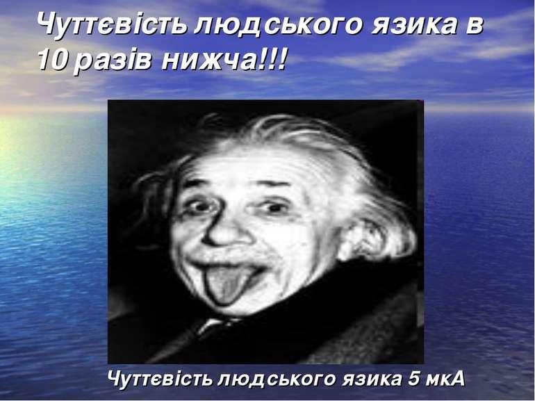 Чуттєвість людського язика в 10 разів нижча!!! Чуттєвість людського язика 5 мкА