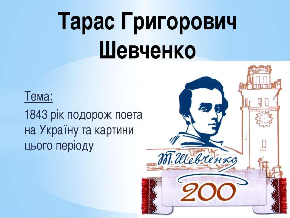 Тема: 1843 рік подорож поета на Україну та картини цього періоду Тарас Григор...