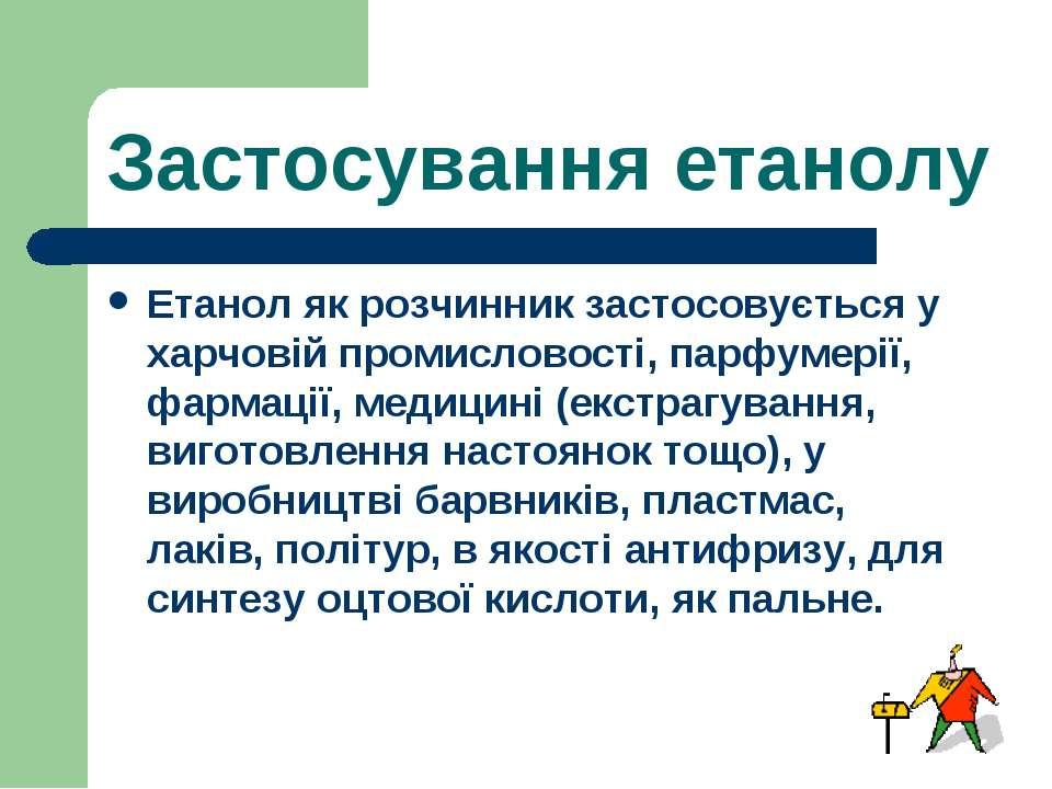 Застосування етанолу Етанол як розчинник застосовується у харчовій промислово...
