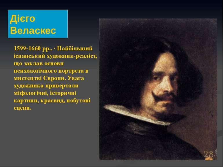 1599-1660 рр.. · Найбільший іспанський художник-реаліст, що заклав основи пси...