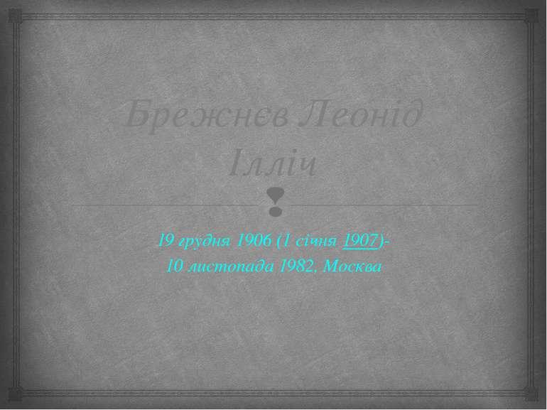 Брежнєв Леонід Ілліч 19грудня 1906(1 січня1907)- 10 листопада1982,Москва
