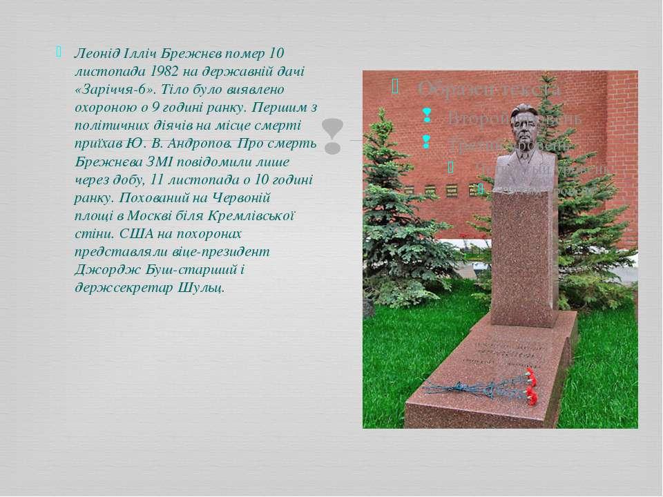 Леонід Ілліч Брежнєв помер 10 листопада 1982 на державній дачі «Заріччя-6». Т...