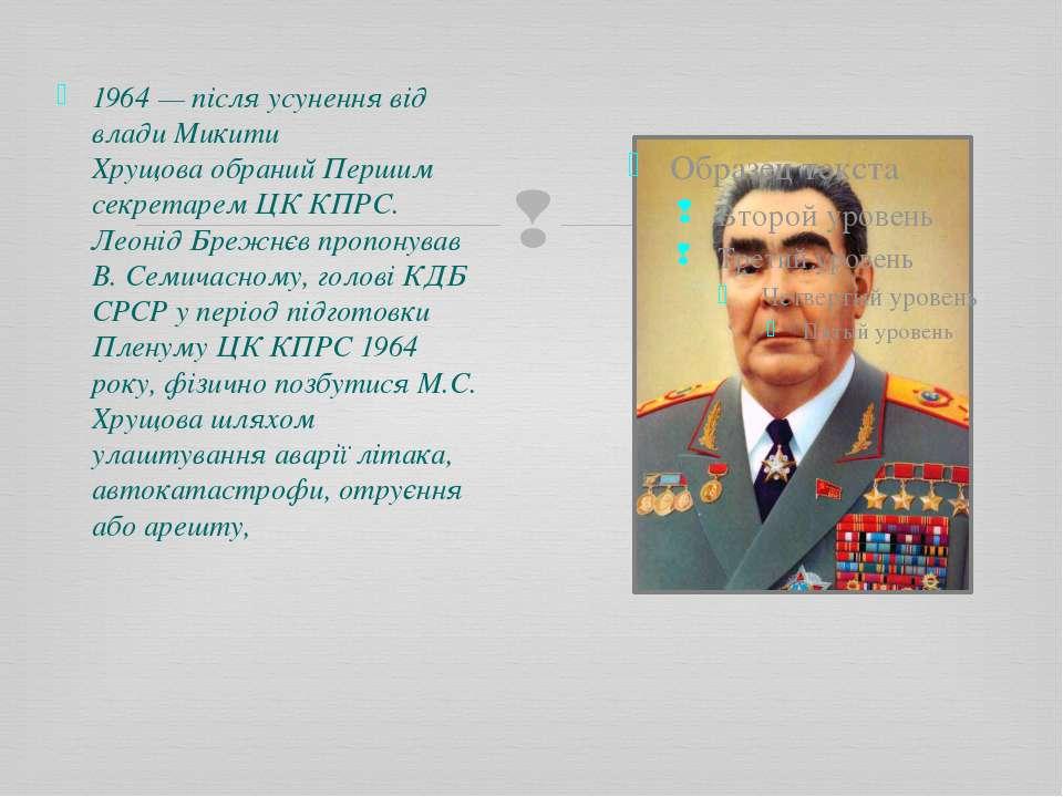 1964— після усунення від владиМикити Хрущоваобраний Першим секретаремЦК К...