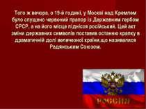 Того ж вечора, о 19-й годині, у Москві над Кремлем було спущено червоний прап...