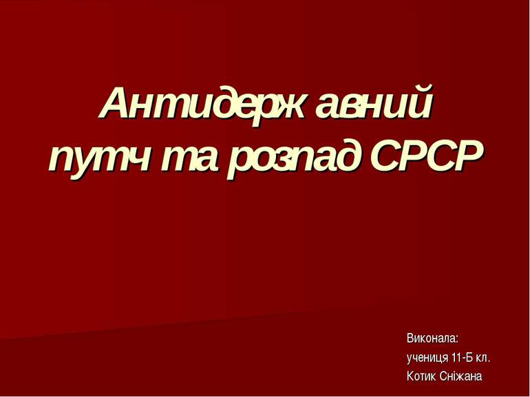 Антидержавний путч та розпад СРСР Виконала: учениця 11-Б кл. Котик Сніжана