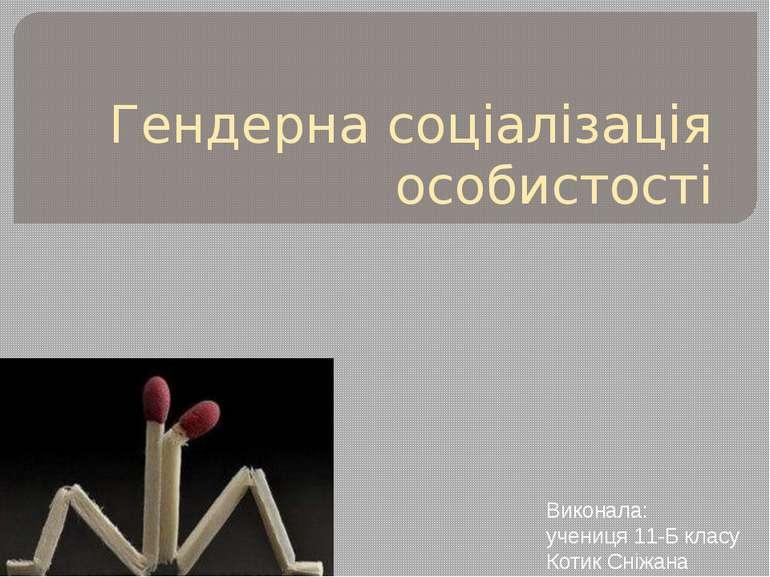 Гендерна соціалізація особистості Виконала: учениця 11-Б класу Котик Сніжана