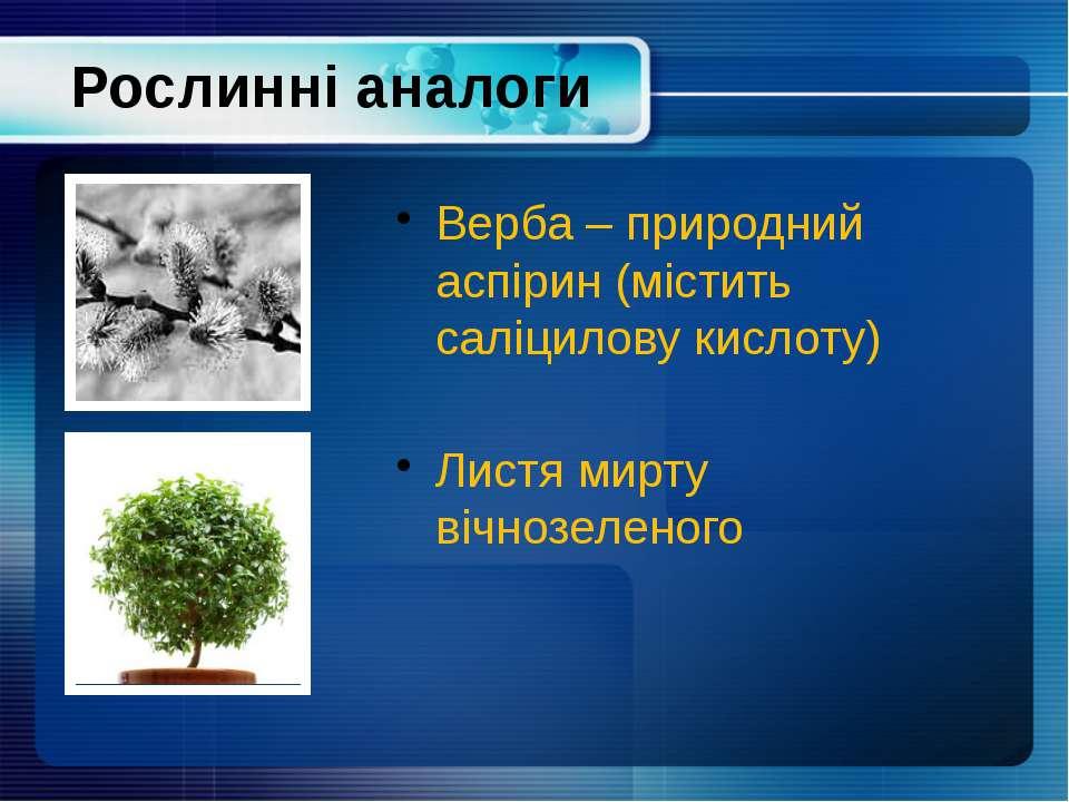 Рослинні аналоги Верба – природний аспірин (містить саліцилову кислоту) Листя...
