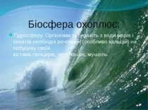 Біосфера охоплює: Гідросферу. Організми забирають з води морів і океанів необ...