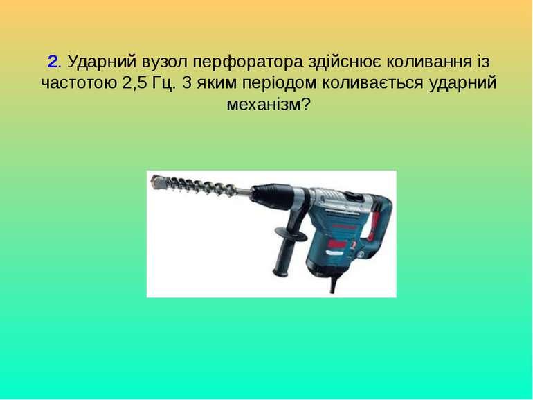 2. Ударний вузол перфоратора здійснює коливання із частотою 2,5 Гц. З яким пе...