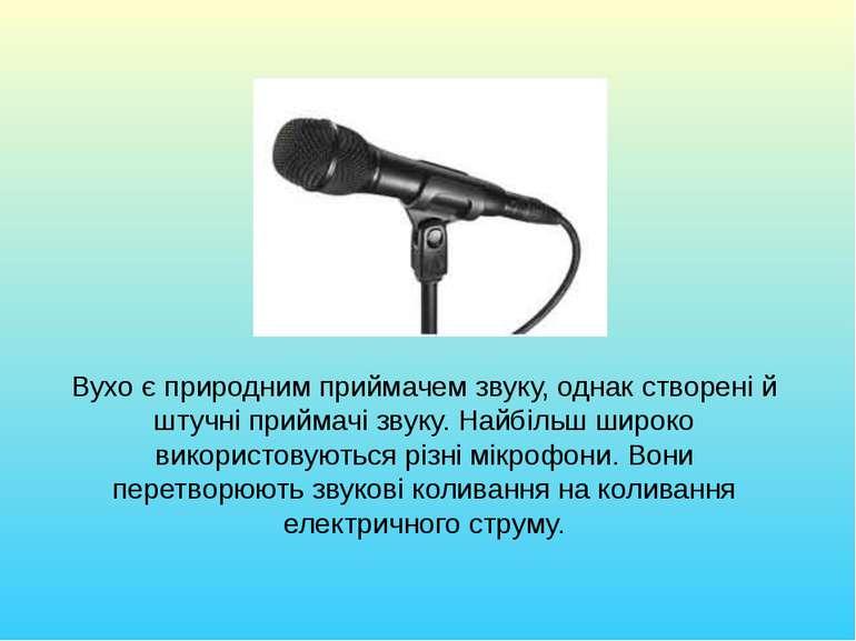 Вухо є природним приймачем звуку, однак створені й штучні приймачі звуку. Най...