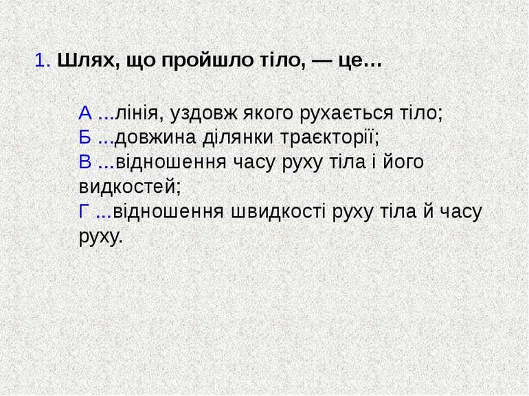 1. Шлях, що пройшло тіло, — це… А ...лінія, уздовж якого рухається тіло; Б .....