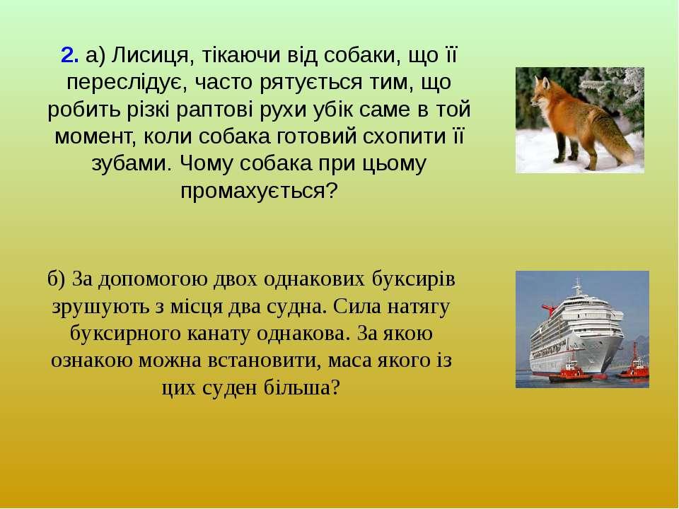 2. а) Лисиця, тікаючи від собаки, що її переслідує, часто рятується тим, що р...