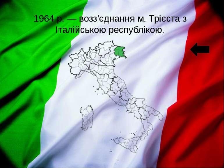 1964р.— возз'єднання м. Трієста з Італійською республікою.