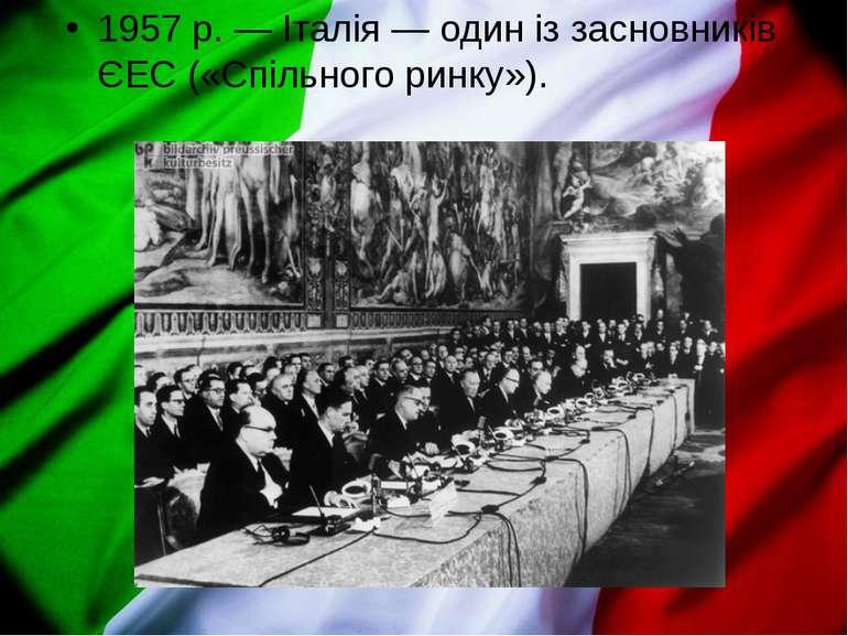 1957р.— Італія— один із засновників ЄЕС («Спільного ринку»).