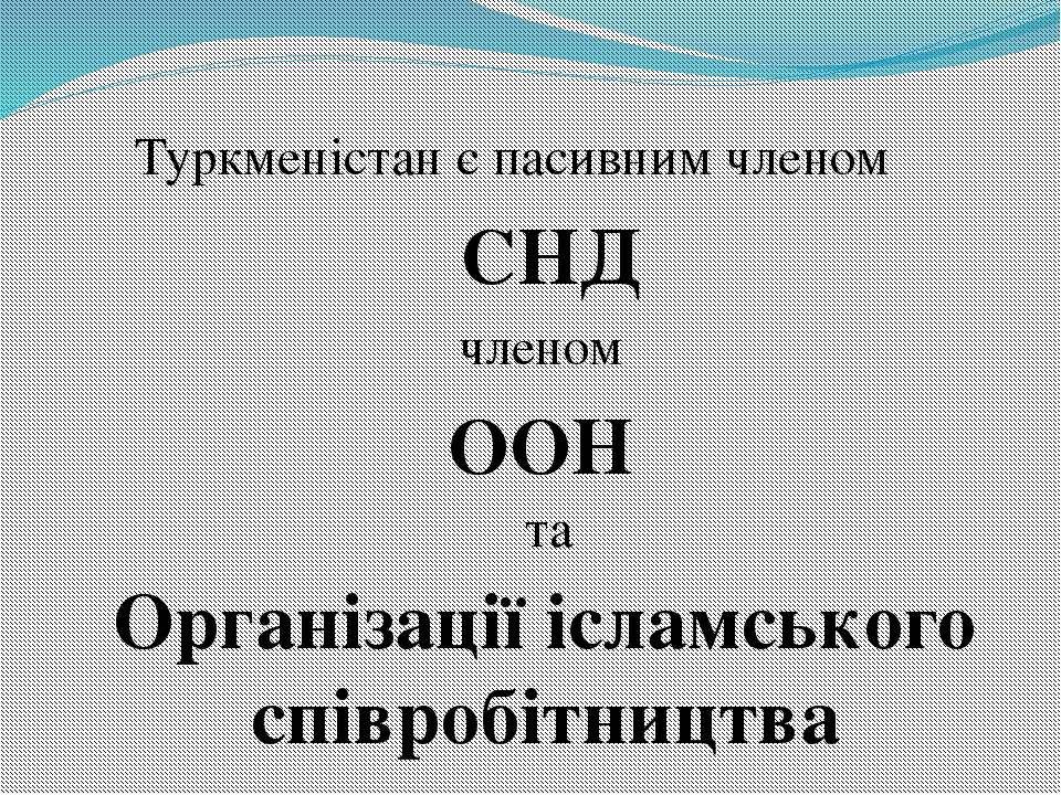Туркменістан є пасивним членом членом та СНД ООН Організації ісламського спів...
