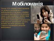 Мобіломанія Понад 35% наших співвітчизників не можуть розлучитися з мобільник...