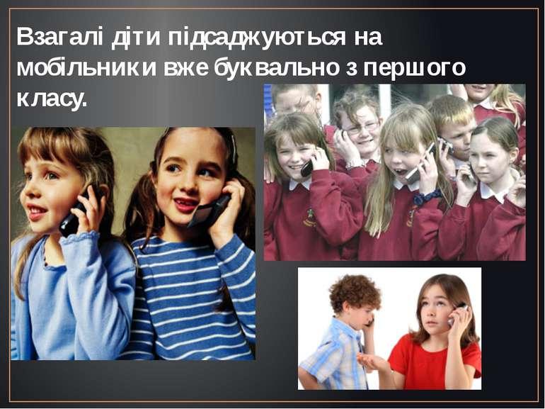Взагалі діти підсаджуються на мобільники вже буквально з першого класу.