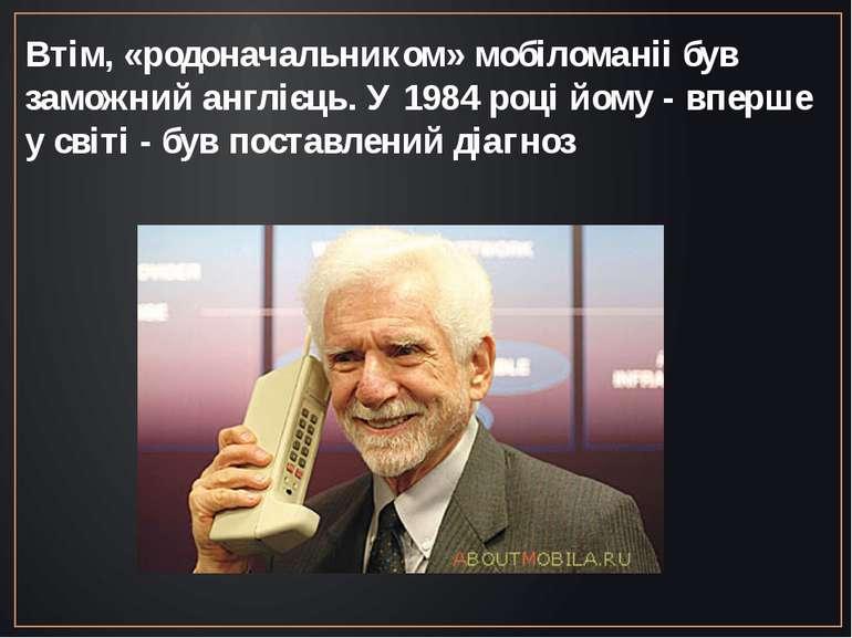 Втім, «родоначальником» мобіломаніі був заможний англієць. У 1984 році йому -...