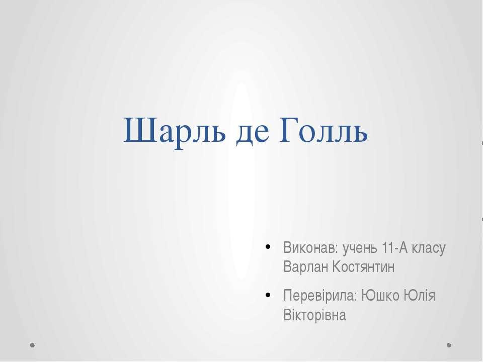 Шарль де Голль Виконав: учень 11-А класу Варлан Костянтин Перевірила: Юшко Юл...