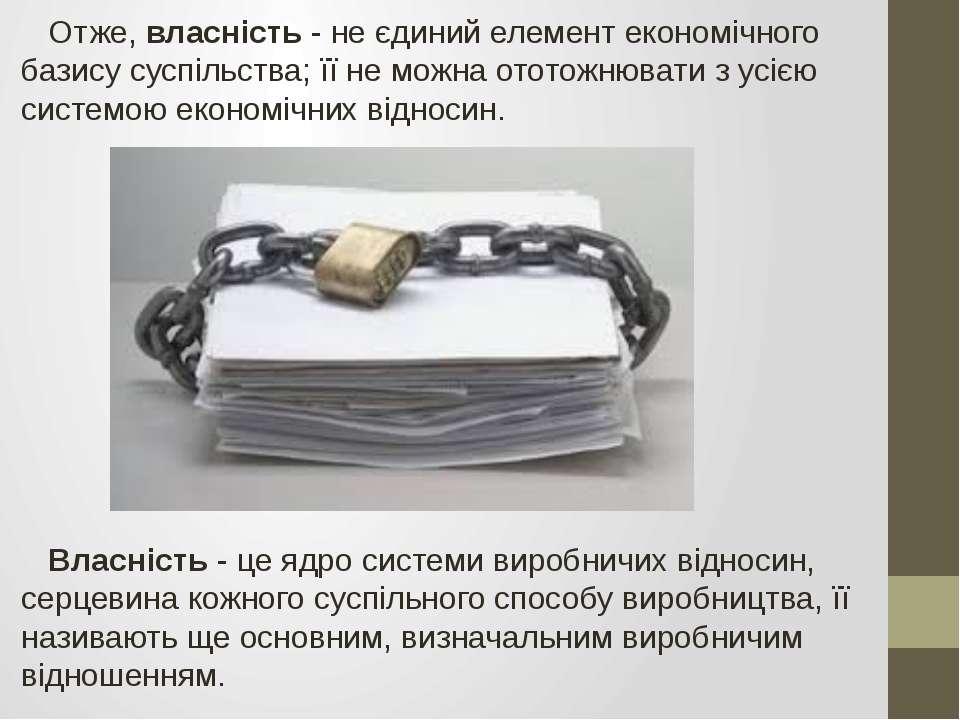 Отже, власність - не єдиний елемент економічного базису суспільства; її не мо...