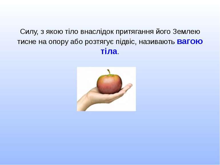 Силу, з якою тіло внаслідок притягання його Землею тисне на опору або розтягу...