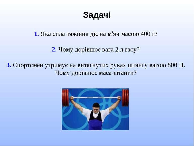 Задачі 1. Яка сила тяжіння діє на м'яч масою 400 г? 2. Чому дорівнює вага 2 л...