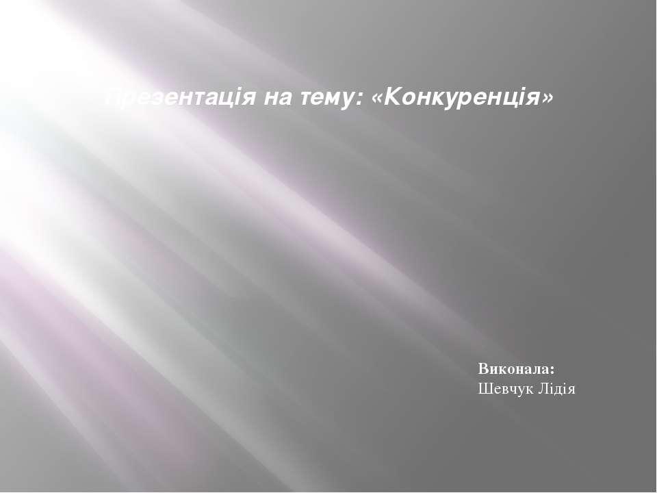 Презентація на тему: «Конкуренція» Виконала: Шевчук Лідія