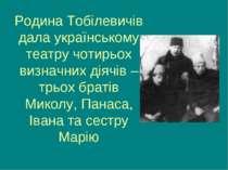 Родина Тобілевичів дала українському театру чотирьох визначних діячів – трьох...