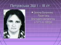 Петрівська ЗШ І – ІІІ ст. Зелена Валентина Леонтіївна Викладала математику з ...