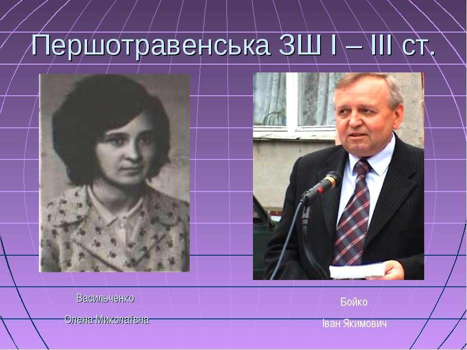 Першотравенська ЗШ І – ІІІ ст. Васильченко Олена Миколаївна Бойко Іван Якимович