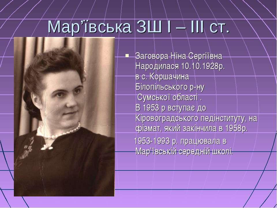 Мар'ївська ЗШ І – ІІІ ст. Заговора Ніна Сергіївна Народилася 10.10.1928р. в с...