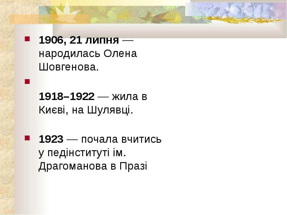 1906, 21 липня — народилась Олена Шовгенова. 1918–1922 — жила в Києві, на Шул...