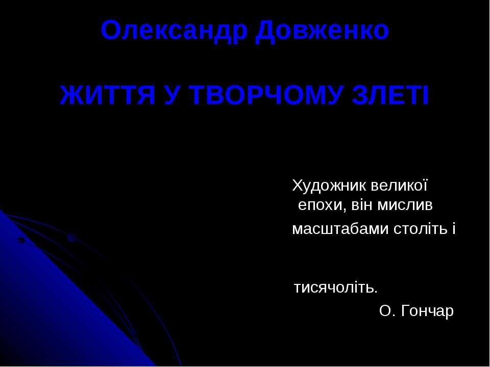 Олександр Довженко ЖИТТЯ У ТВОРЧОМУ ЗЛЕТІ Художник великої епохи, він мислив ...