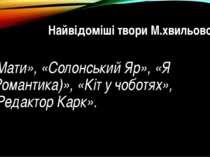 Найвідоміші твори М.хвильового: «Мати», «Солонський Яр», «Я (Романтика)», «Кі...