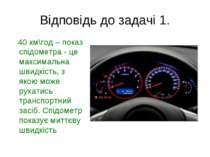 Відповідь до задачі 1. 40 км\год – показ спідометра - це максимальна швидкіст...