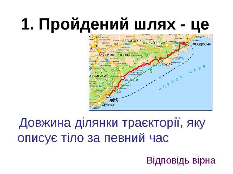 1. Пройдений шлях - це Довжина ділянки траєкторії, яку описує тіло за певний ...