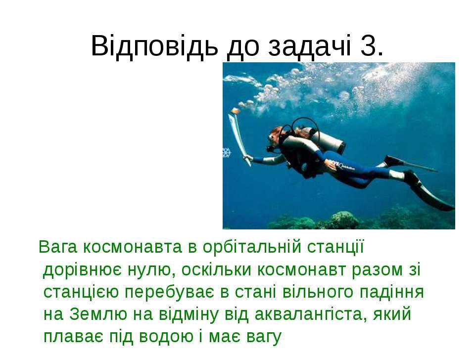 Відповідь до задачі 3. Вага космонавта в орбітальній станції дорівнює нулю, о...