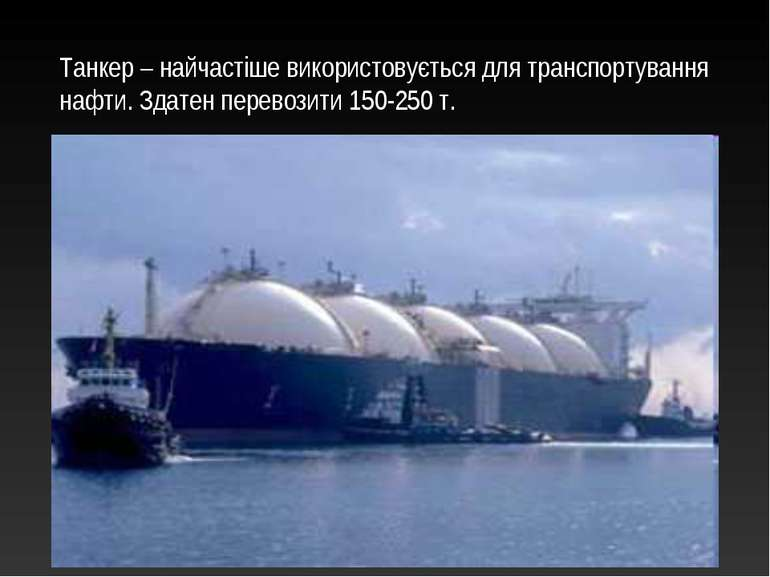 Танкер – найчастіше використовується для транспортування нафти. Здатен перево...